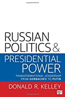Russian Politics and Presidential Power: Transformational Leadership from Gorbachev to Putin by Donald R. Kelley(2016-10-19)