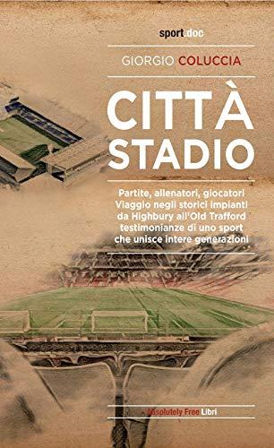 Città stadio. Partite, allenatori, giocatori. Viaggio negli storici impianti da Highbury all'Old Trafford, testimonianze di uno sport che unisce intere generazioni