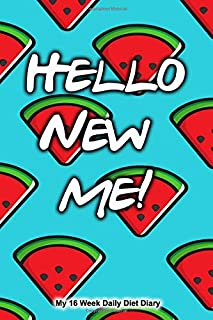 HELLO NEW ME My 16 week daily diet diary: A 16 weekly diary for logging food and calorie intake exercise and water consumption compatible with ... and calorie and carb counting diet plans