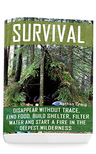 Survival: Disappear Without Trace, Find Food, Build Shelter, Filter Water And Start A Fire In The Deepest Wilderness: (How To Survive, Survival Pocket ... Survival Manual) (Survival in the Outdoors)