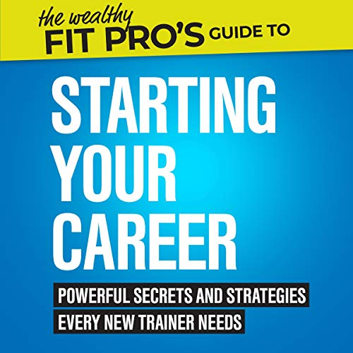 The Wealthy Fit Pro's Guide to Starting Your Career: Powerful Secrets and Strategies Every New Trainer Needs cover art