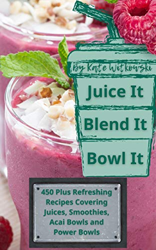 Juice It, Blend It, Bowl It: 450 Plus Refreshing Recipes Covering Juices,...