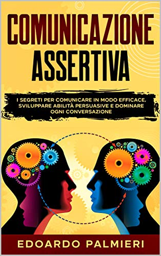Comunicazione Assertiva: I segreti per comunicare in modo efficace, sviluppare abilità persuasive e dominare ogni conversazione