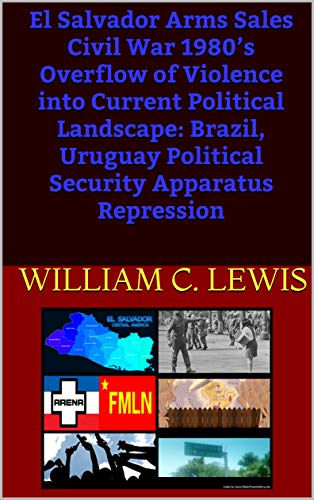El Salvador Arms Sales Civil War 1980's Overflow of Violence into Current Political Landscape: Brazil, Uruguay Political Security Apparatus Repression (English Edition)