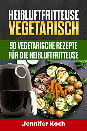 Heißluftfritteuse Vegetarisch: 90 vegetarische Rezepte für die Heißluftfritteuse, schnell, lecker und gesund,vegetarisch und vegane Rezepte