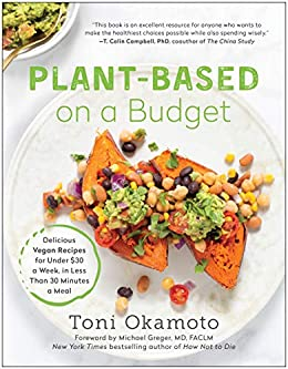 Plant-Based on a Budget: Delicious Vegan Recipes for Under $30 a Week, in Less Than 30 Minutes a Meal by [Toni Okamoto, MD FACLM Michael Greger]