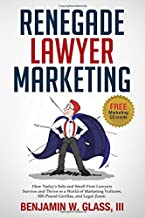 Renegade Lawyer Marketing: What Today's Solo and Small Firm Lawyers Do to Survive and Thrive in a World of Marketing Vultures, 800-Pound Gorillas and LegalZoom