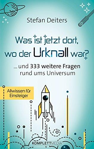 Was ist jetzt dort wo der Urknall war?: ... und 333 weitere Fragen rund ums Universum