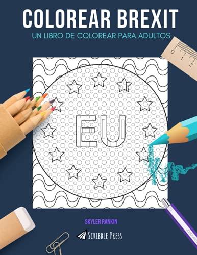 COLOREAR BREXIT: UN LIBRO DE COLOREAR PARA ADULTOS: Unión Europea, Londres, Bruselas - 3 libros para colorear en 1