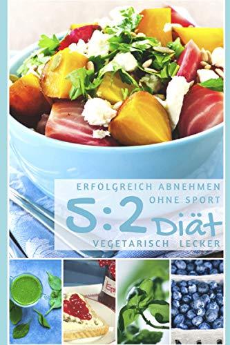 Erfolgreich abnehmen ohne Sport - 5 : 2 Diät - Vegetarisch lecker (Diätfrei abnehmen, Band 6)
