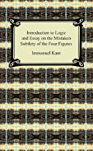 Kant's Introduction to Logic and Essay on the Mistaken Subtlety of the Four Figures (English Edition)
