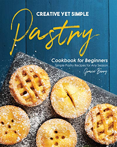 Creative Yet Simple Pastry Cookbook for Beginners: Simple Pastry Recipes for Any Season (English Edition)