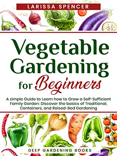 Vegetable Gardening for Beginners: A simple Guide to Learn how to Grow a Self-Sufficient Family Garden: Discover the basics of Traditional, Containers, and Raised-Bed Gardening