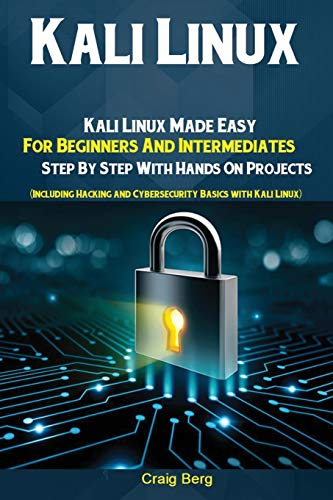 Kali Linux: Kali Linux Made Easy For Beginners And Intermediates; Step By Step With Hands On Projects (Including Hacking and Cybersecurity Basics with Kali Linux)