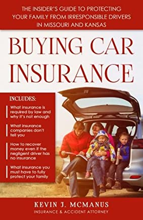 Buying Car Insurance: The Insiders Guide to Protecting Your Family from Irresponsible Drivers in Missouri and Kansas