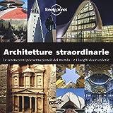 Architetture straordinarie. Le costruzioni più sensazionali del mondo. E i luoghi dove ve...