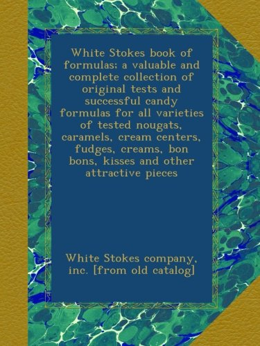 White Stokes book of formulas; a valuable and complete collection of original tests and successful candy formulas for all varieties of tested nougats, ... bon bons, kisses and other attractive pieces