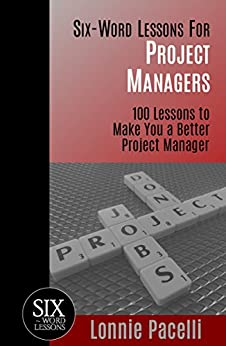 Six-Word Lessons For Project Managers: 100 Lessons to Make You a Better Project Manager (The Six-Word Lessons Series Book 1) by [Lonnie Pacelli]
