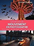 Les secrets du mouvement en photographie: Filé dynamique - Vitesses lentes - Pose longue...