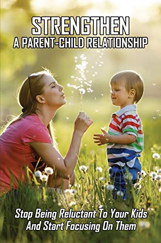 Strengthen A Parent-Child Relationship: Stop Being Reluctant To Your Kids And Start Focusing On Them: Parenting Books