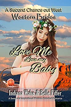 Western Brides: Love Me, Love My Baby: A Sweet and Inspirational Historical Western Romance (A Second Chance Out West Book 2) by [Indiana Wake, Belle Fiffer]