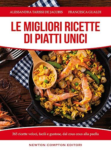 Le migliori ricette di piatti unici. 365 ricette veloci, facili e gustose dal cous cous alla paella