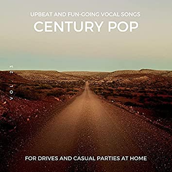 Century Pop - Upbeat And Fun-Going Vocal Songs For Drives And Casual Parties At Home, Vol. 23
