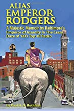 Alias Emperor Rodgers: A Majestic Memoir by Baltimore's Emperor of Insanity In The Crazy Daze of '60s Top 40 Radio