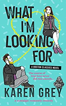WHAT I'M LOOKING FOR: a nostalgic romantic comedy (Boston Classics Book 1) by [Karen Grey]