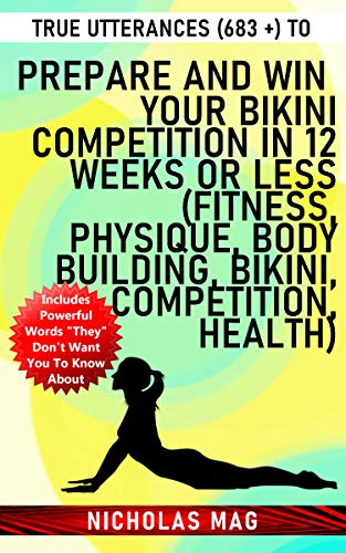 True Utterances (683 +) to Prepare and Win Your Bikini Competition in 12 Weeks or Less (Fitness, Physique, Body Building, Bikini, Competition, Health) (English Edition)