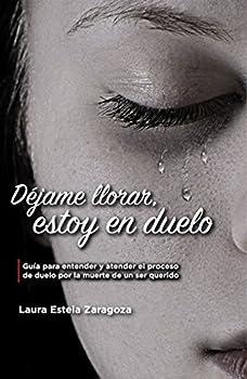 Déjame llorar estoy en duelo  Guía para entender y atender el proceso de duelo  Spanish Edition
