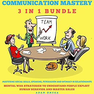Communication Mastery 3 in 1 Bundle: Mastering Social Skills, Speaking, Persuasion and Intimacy in Relationships: Mental War Strategies to Understand People, Exploit Human Behavior and Master Sales                   By:                                                                                                                                 Adam Omega                               Narrated by:                                                                                                                                 Martin Landry,                                                                                        Maggi Mayfield                      Length: 10 hrs and 47 mins     12 ratings     Overall 4.7