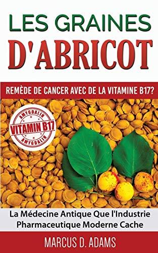 Les graines dabricot : remède de cancer avec de la vitamine B17 ?: La Médecine Antique Que lIndustrie Pharmaceutique Moderne Cache