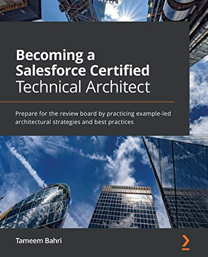 Becoming a Salesforce Certified Technical Architect: Prepare for the review board by practicing exam