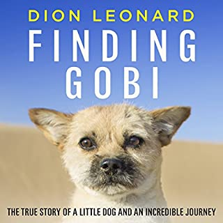 Finding Gobi     The True Story of a Little Dog and an Incredible Journey              By:                                                                                                                                 Dion Leonard                               Narrated by:                                                                                                                                 Brad Channer                      Length: 7 hrs and 2 mins     78 ratings     Overall 4.7