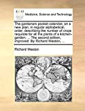 The gardeners pocket-calendar, on a new plan, in regular alphabetical, order, describing the number of crops requisite for all the plants of a ... edition, improved. By Richard Weston, ...