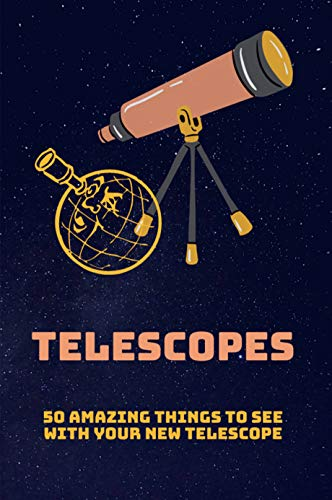 Telescopes: 50 Amazing Things To See With Your New Telescope: Telescope Guide Scope (English Edition)