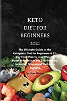 Keto Diet For Beginners 2021: The Ultimate Guide to the Ketogenic Diet for Beginners A 21-Day Food Plan to Lose Weight, Boost Metabolism and Stay Healthy, Including Simple and Delicious Recipes