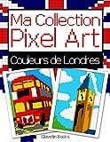 Ma Collection Pixel Art - Couleurs de Londres: Livre de coloriage Pixel Art sur le thème des monuments de Londres - Reproduis et colorie d'après les modèles.