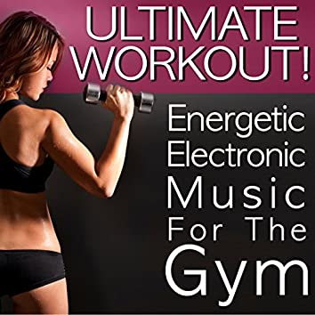 Ultimate Workout! Energetic Electronic Music for the Gym