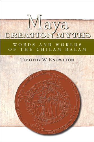 Maya Creation Myths: Words and Worlds of the Chilam Balam (Mesoamerican Worlds: From the Olmecs to the Danzantes)
