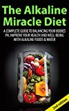 The Alkaline Miracle Diet 2nd Edition: A Complete Guide to Balancing your Bodies pH, Improve your...