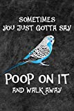 Sometimes You Just Gotta Say Poop On It And Walk Away Notebook Journal: 110 Blank Lined Papers - 6x9 Personalized Customized Gift For Blue Budgie Parakeet Parrot Bird Owners and Lovers