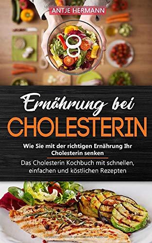 Ernährung bei Cholesterin - Wie Sie mit der richtigen Ernährung Ihr Cholesterin senken: Das Cholesterin Kochbuch mit schnellen, einfachen und köstlichen Rezepten