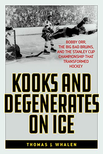 Kooks and Degenerates on Ice: Bobby Orr, the Big Bad Bruins, and the Stanley Cup Championship That Transformed Hockey