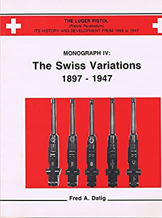 The Luger Pistol Its History and Deelopment From 1893-1947 - Monograph IV: The Swiss Variations 1897-1947