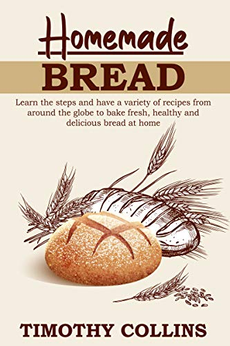 Homemade bread: Learn the steps and have a variety of recipes from around the globe to bake fresh, healthy and delicious bread at home by [Timothy Collins]