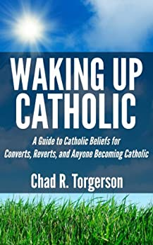 Waking Up Catholic: A Guide to Catholic Beliefs for Converts, Reverts, and Anyone Becoming Catholic by [Chad R. Torgerson]