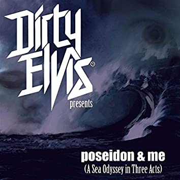 Dirty Elvis Presents: Poseidon & Me (A Sea Odyssy in Three Acts)