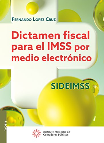 Dictamen fiscal para el IMSS por medio electrónico SIDEIMSS (Spanish Edition)